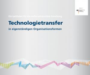 Technologietransfer in eigenständigen Organisationsformen. Ein Leitfaden für die außeruniversitäre Forschung